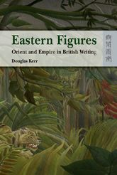 Eastern Figures: Orient and Empire in British Writing