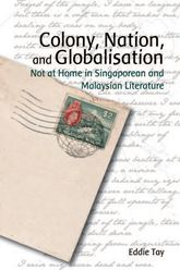 Colony, Nation, and Globalisation: Not at Home in Singaporean and Malaysian Literature
