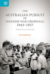 The Australian Pursuit of Japanese War Criminals, 1943-1957: From Foe to Friend