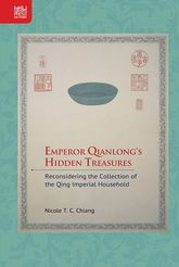 Emperor Qianlong's Hidden TreasuresReconsidering the Collection of the Qing Imperial Household